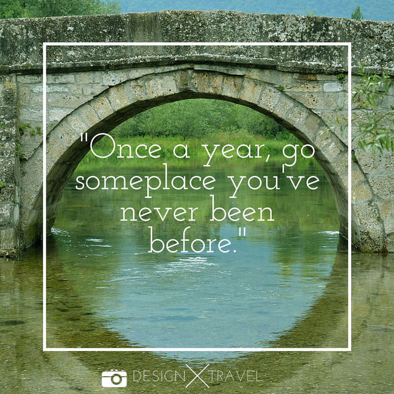 04 Once a year, go someplace you've never been before. 20 best travel quotes. Design X Travel