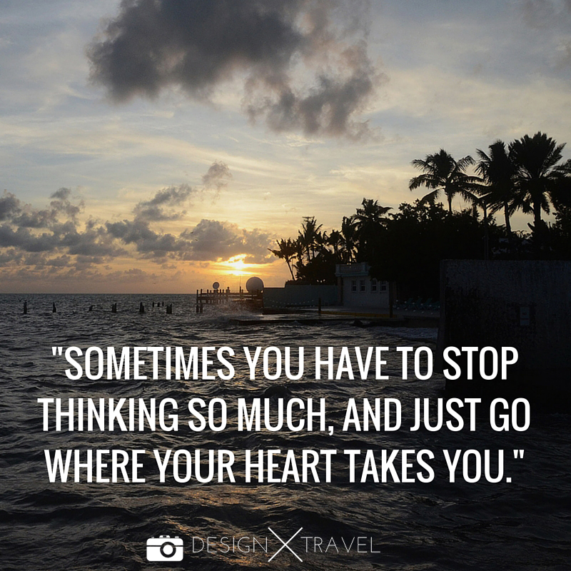 07 Sometimes you have to stop thinking so much, and just go where your heart takes you. 20 best travel quotes. Design X Travel