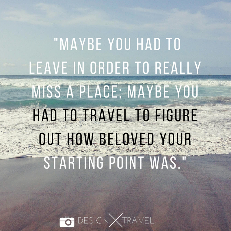 18 Maybe you had to leave in order to really miss a place; maybe you had to travel to figure out how beloved your starting point was 20 best travel quotes. Design X Travel