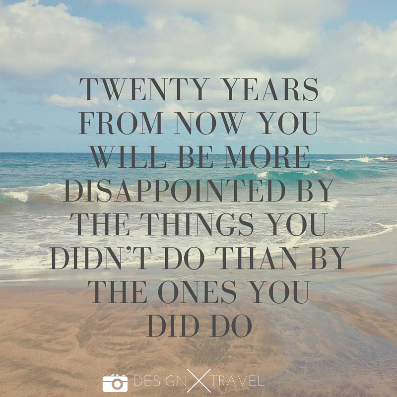 19 Twenty years from now you will be more disappointed by the things you didn't do than by the ones you did do. 20 best travel quotes. Design X Travel